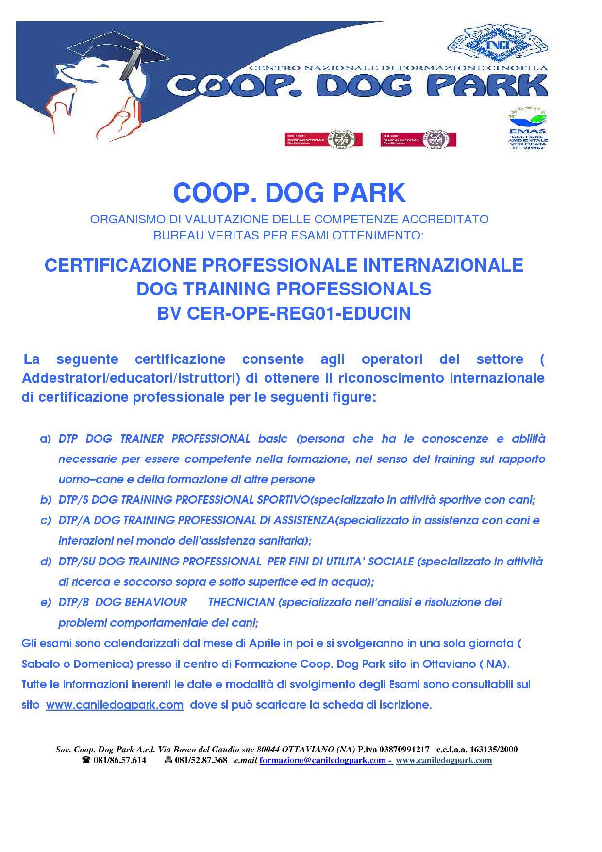 La seguente certificazione consente agli operatori del settore ( Addestratori/educatori/istruttori) di ottenere il riconoscimento internazionale di certificazione professionale per le seguenti figure:   1. DTP/S DOG TRAINING PROFESSIONAL SPORTIVO(specializzato in attività sportive con cani; 2. DTP/A DOG TRAINING PROFESSIONAL DI ASSISTENZA(specializzato in assistenza con cani e interazioni nel mondo dell'assistenza sanitaria); 3. DTP/SU DOG TRAINING PROFESSIONAL PER FINI DI UTILITA' SOCIALE (specializzato in attività di ricerca e soccorso sopra e sotto superfice ed in acqua); 4. DTP/B DOG BEHAVIOUR THECNICIAN (specializzato nell'analisi e risoluzione dei problemi comportamentale dei cani; 5. CLIENTE ( persona che incarica il DTP ad aiutare ed istruire nella formazione del cane)  Gli esami sono calendarizzati dal mese di Aprile in poi e si svolgeranno in una sola giornata ( Sabato o Domenica) presso il centro di Formazione Coop. Dog Park sito in Ottaviano ( NA).  Tutte le informazioni inerenti le date e modalità di svolgimento degli Esami sono consultabili sul sito www.caniledogpark.com dove si può scaricare la scheda di iscrizione.